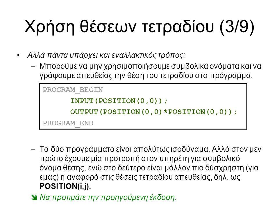 Χρήση θέσεων τετραδίου (3/9) Αλλά πάντα υπάρχει και εναλλακτικός τρόπος: –Μπορούμε να μην χρησιμοποιήσουμε συμβολικά ονόματα και να γράψουμε απευθείας την θέση του τετραδίου στο πρόγραμμα.