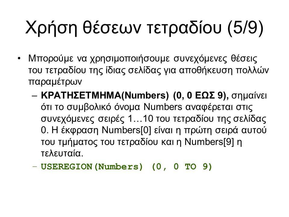 Χρήση θέσεων τετραδίου (5/9) Μπορούμε να χρησιμοποιήσουμε συνεχόμενες θέσεις του τετραδίου της ίδιας σελίδας για αποθήκευση πολλών παραμέτρων –ΚΡΑΤΗΣΕTMHMA(Numbers) (0, 0 ΕΩΣ 9), σημαίνει ότι το συμβολικό όνομα Numbers αναφέρεται στις συνεχόμενες σειρές 1…10 του τετραδίου της σελίδας 0.