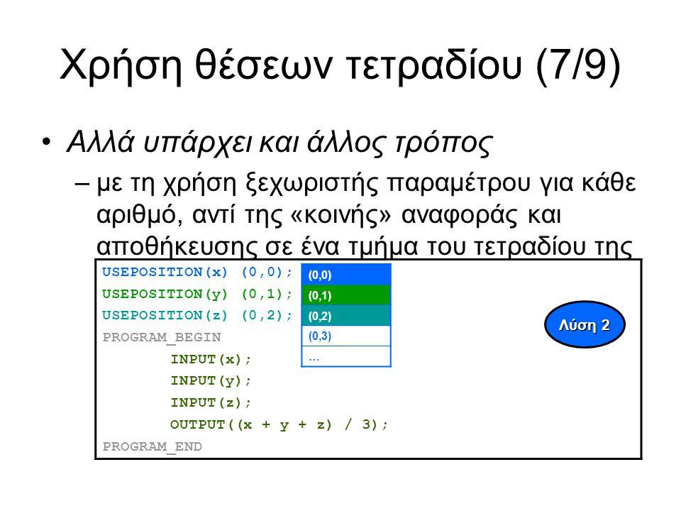 Χρήση θέσεων τετραδίου (7/9) Αλλά υπάρχει και άλλος τρόπος –με τη χρήση ξεχωριστής παραμέτρου για κάθε αριθμό, αντί της «κοινής» αναφοράς και αποθήκευσης σε ένα τμήμα του τετραδίου της προηγούμενης λύσης USEPOSITION(x) (0,0); USEPOSITION(y) (0,1); USEPOSITION(z) (0,2); PROGRAM_BEGIN INPUT(x); INPUT(y); INPUT(z); OUTPUT((x + y + z) / 3); PROGRAM_END Λύση 2 (0,0) (0,1) (0,2) (0,3) …