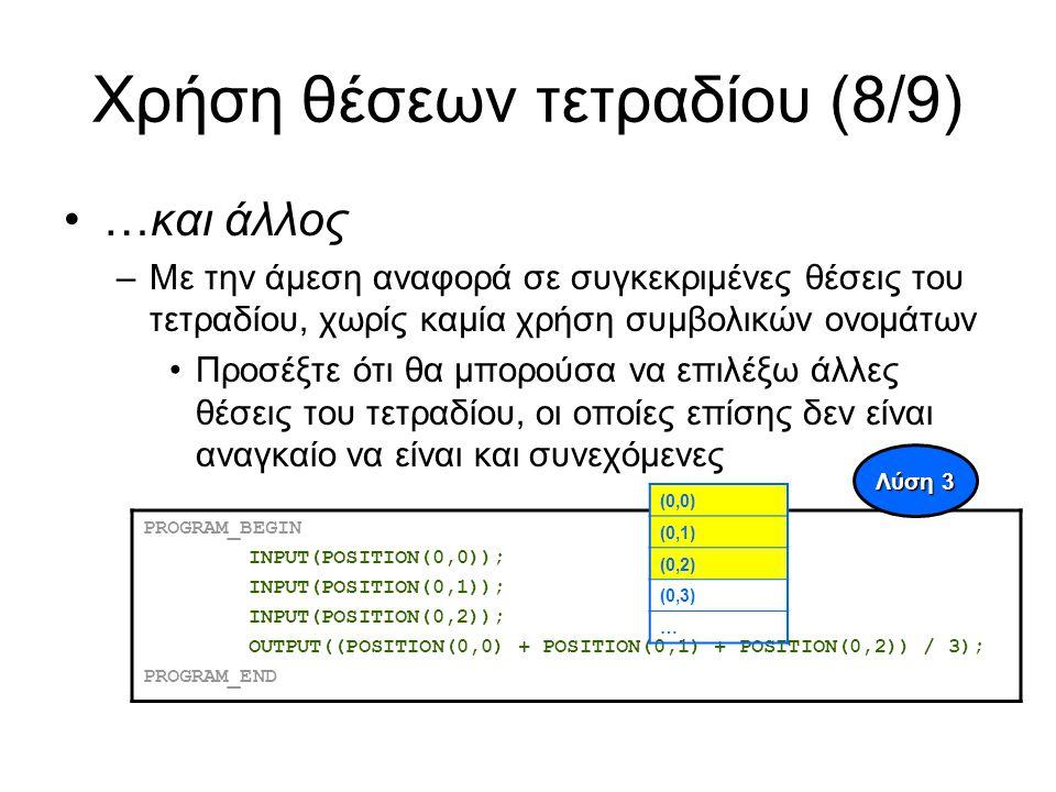 Χρήση θέσεων τετραδίου (8/9) …και άλλος –Με την άμεση αναφορά σε συγκεκριμένες θέσεις του τετραδίου, χωρίς καμία χρήση συμβολικών ονομάτων Προσέξτε ότι θα μπορούσα να επιλέξω άλλες θέσεις του τετραδίου, οι οποίες επίσης δεν είναι αναγκαίο να είναι και συνεχόμενες PROGRAM_BEGIN INPUT(POSITION(0,0)); INPUT(POSITION(0,1)); INPUT(POSITION(0,2)); OUTPUT((POSITION(0,0) + POSITION(0,1) + POSITION(0,2)) / 3); PROGRAM_END Λύση 3 (0,0) (0,1) (0,2) (0,3) …