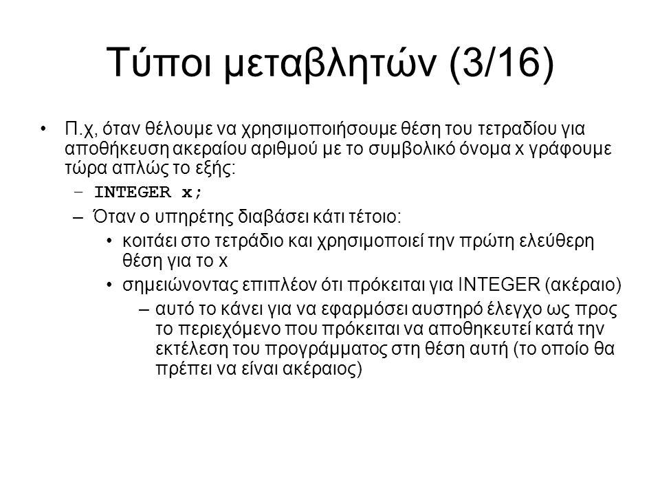Τύποι μεταβλητών (3/16) Π.χ, όταν θέλουμε να χρησιμοποιήσουμε θέση του τετραδίου για αποθήκευση ακεραίου αριθμού με το συμβολικό όνομα x γράφουμε τώρα απλώς το εξής: –INTEGER x; –Όταν ο υπηρέτης διαβάσει κάτι τέτοιο: κοιτάει στο τετράδιο και χρησιμοποιεί την πρώτη ελεύθερη θέση για το x σημειώνοντας επιπλέον ότι πρόκειται για INTEGER (ακέραιο) –αυτό το κάνει για να εφαρμόσει αυστηρό έλεγχο ως προς το περιεχόμενο που πρόκειται να αποθηκευτεί κατά την εκτέλεση του προγράμματος στη θέση αυτή (το οποίο θα πρέπει να είναι ακέραιος)