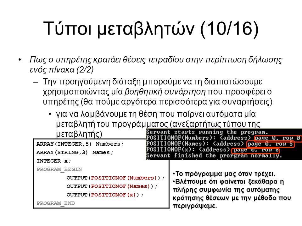 Τύποι μεταβλητών (10/16) Πως ο υπηρέτης κρατάει θέσεις τετραδίου στην περίπτωση δήλωσης ενός πίνακα (2/2) –Την προηγούμενη διάταξη μπορούμε να τη διαπιστώσουμε χρησιμοποιώντας μία βοηθητική συνάρτηση που προσφέρει ο υπηρέτης (θα πούμε αργότερα περισσότερα για συναρτήσεις) για να λαμβάνουμε τη θέση που παίρνει αυτόματα μία μεταβλητή του προγράμματος (ανεξαρτήτως τύπου της μεταβλητής) ARRAY(INTEGER,5) Numbers; ARRAY(STRING,3) Names; INTEGER x; PROGRAM_BEGIN OUTPUT(POSITIONOF(Numbers)); OUTPUT(POSITIONOF(Names)); OUTPUT(POSITIONOF(x)); PROGRAM_END Το πρόγραμμα μας όταν τρέχει.Το πρόγραμμα μας όταν τρέχει.