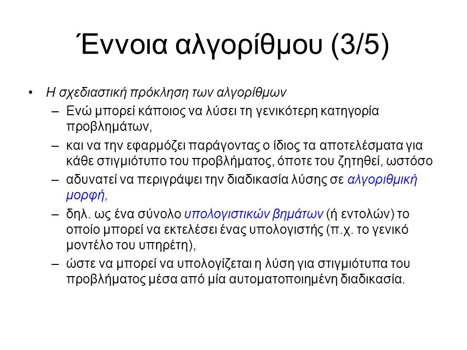 Έννοια αλγορίθμου (3/5) Η σχεδιαστική πρόκληση των αλγορίθμων –Ενώ μπορεί κάποιος να λύσει τη γενικότερη κατηγορία προβλημάτων, –και να την εφαρμόζει παράγοντας ο ίδιος τα αποτελέσματα για κάθε στιγμιότυπο του προβλήματος, όποτε του ζητηθεί, ωστόσο –αδυνατεί να περιγράψει την διαδικασία λύσης σε αλγοριθμική μορφή, –δηλ.