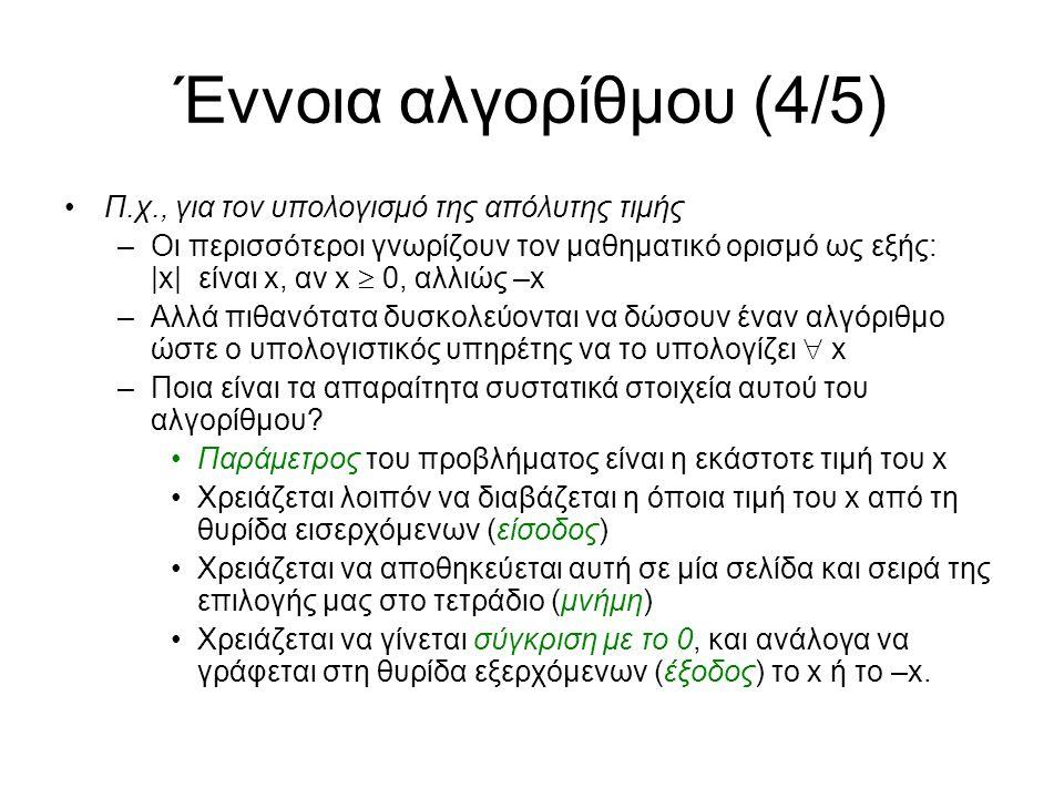Έννοια αλγορίθμου (4/5) Π.χ., για τον υπολογισμό της απόλυτης τιμής –Οι περισσότεροι γνωρίζουν τον μαθηματικό ορισμό ως εξής: |x| είναι x, αν x  0, αλλιώς –x –Αλλά πιθανότατα δυσκολεύονται να δώσουν έναν αλγόριθμο ώστε ο υπολογιστικός υπηρέτης να το υπολογίζει  x –Ποια είναι τα απαραίτητα συστατικά στοιχεία αυτού του αλγορίθμου.