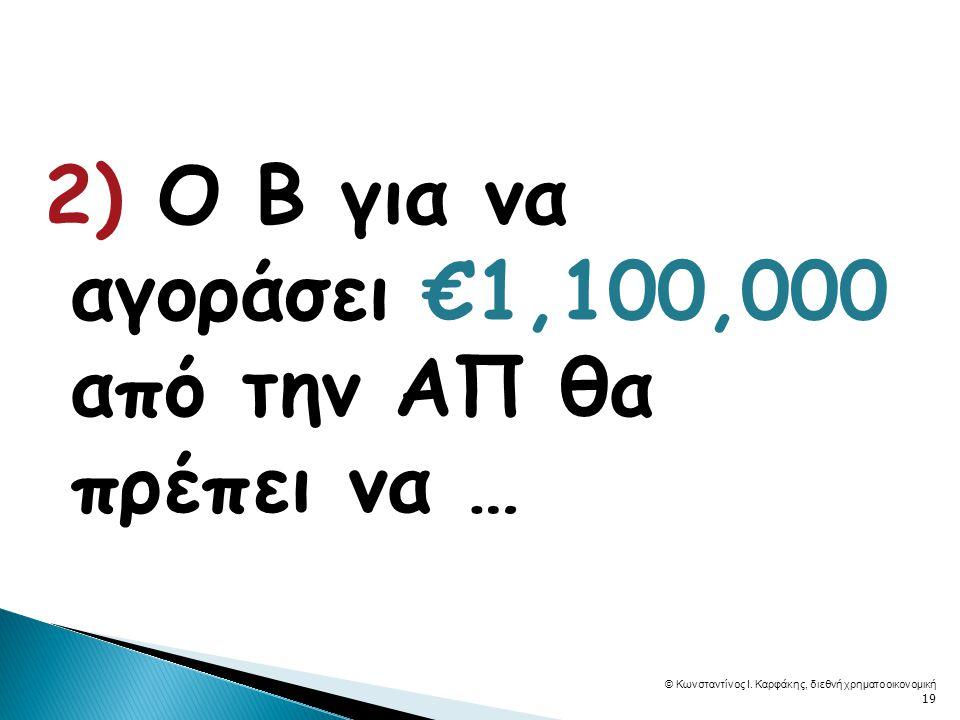 2) Ο Β για να αγοράσει €1,100,000 από την ΑΠ θα πρέπει να … © Κωνσταντίνος Ι.
