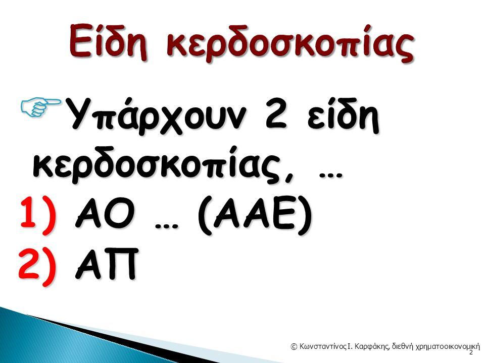  Υπάρχουν 2 είδη κερδοσκοπίας, … 1) ΑΟ … (ΑΑΕ) 2) ΑΠ © Κωνσταντίνος Ι.