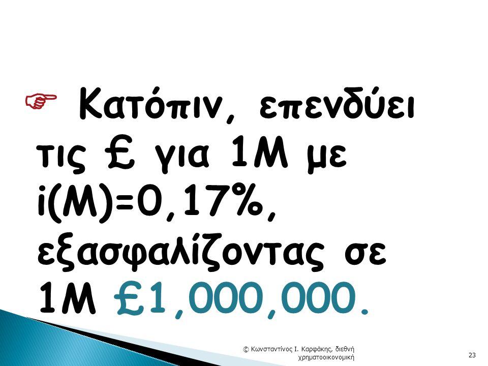  Κατόπιν, επενδύει τις £ για 1Μ με i(M)=0,17%, εξασφαλίζοντας σε 1Μ £1,000,000.