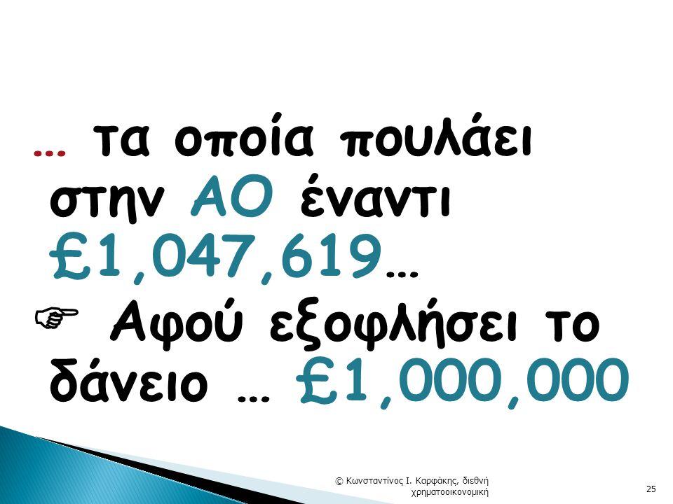 … τα οποία πουλάει στην ΑΟ έναντι £1,047,619…  Αφού εξοφλήσει το δάνειο … £1,000,000 © Κωνσταντίνος Ι.