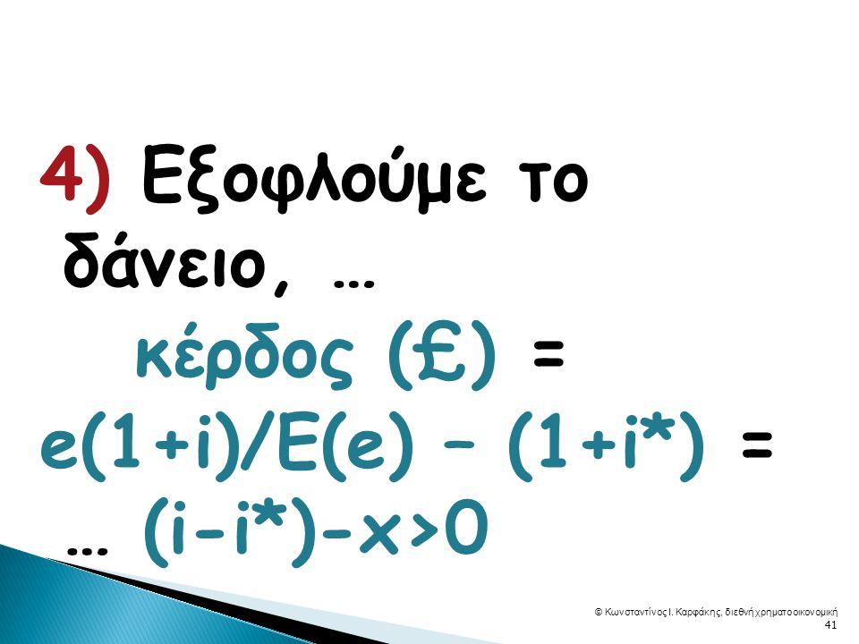 4) Εξοφλούμε το δάνειο, … κέρδος (£) = e(1+i)/E(e) – (1+i*) = … (i-i*)-x>0 © Κωνσταντίνος Ι.