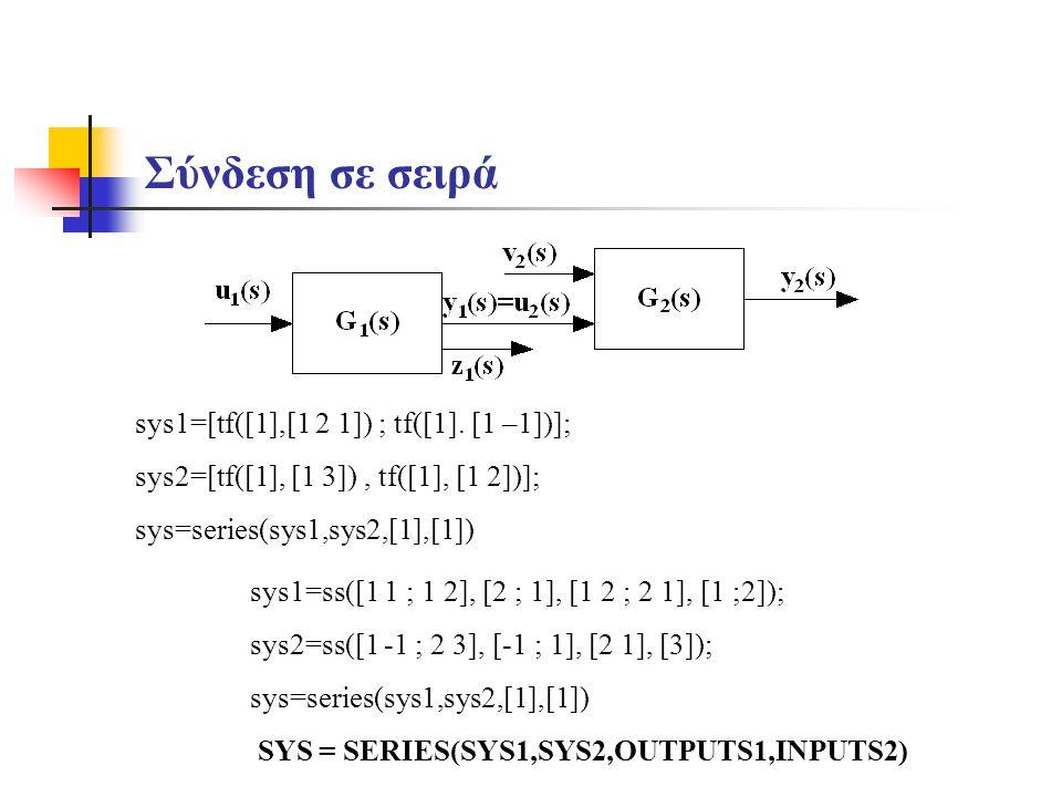 Σύνδεση σε σειρά sys1=ss([1 1 ; 1 2], [2 ; 1], [1 2 ; 2 1], [1 ;2]); sys2=ss([1 -1 ; 2 3], [-1 ; 1], [2 1], [3]); sys=series(sys1,sys2,[1],[1]) SYS =