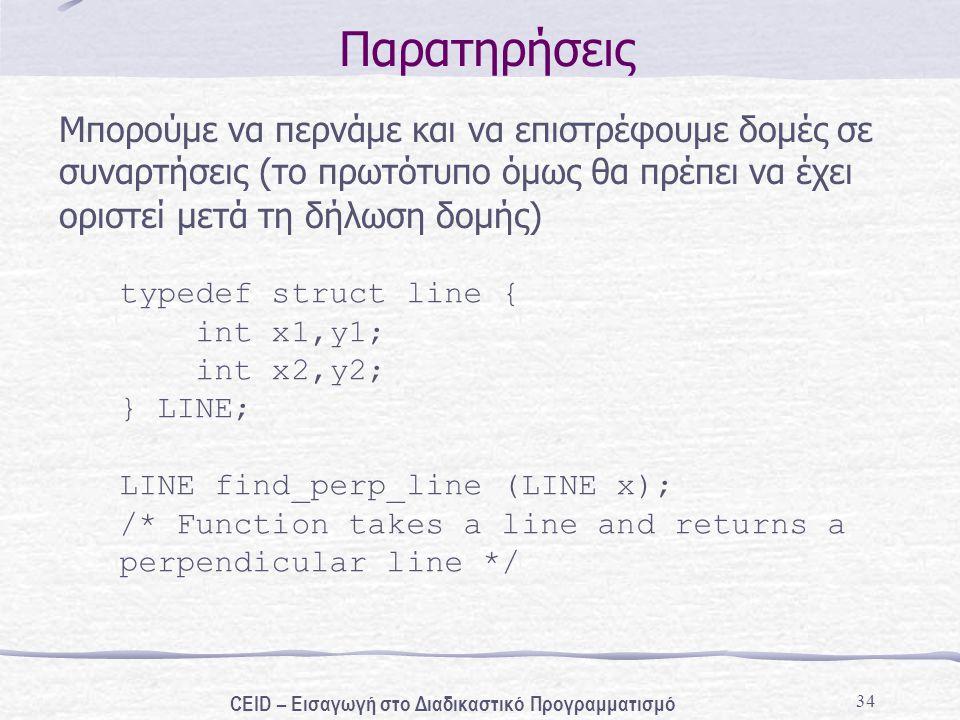 34 Παρατηρήσεις Μπορούμε να περνάμε και να επιστρέφουμε δομές σε συναρτήσεις (το πρωτότυπο όμως θα πρέπει να έχει οριστεί μετά τη δήλωση δομής) typede