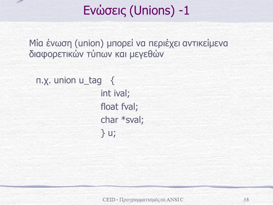 CEID - Προγραμματισμός σε ANSI C38 Ενώσεις (Unions) -1 Μία ένωση (union) μπορεί να περιέχει αντικείμενα διαφορετικών τύπων και μεγεθών π.χ. union u_ta
