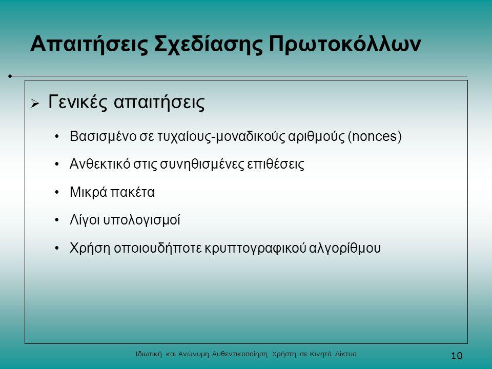 Ιδιωτική και Ανώνυμη Αυθεντικοποίηση Χρήστη σε Κινητά Δίκτυα 10 Απαιτήσεις Σχεδίασης Πρωτοκόλλων  Γενικές απαιτήσεις Βασισμένο σε τυχαίους-μοναδικούς αριθμούς (nonces) Ανθεκτικό στις συνηθισμένες επιθέσεις Μικρά πακέτα Λίγοι υπολογισμοί Χρήση οποιουδήποτε κρυπτογραφικού αλγορίθμου
