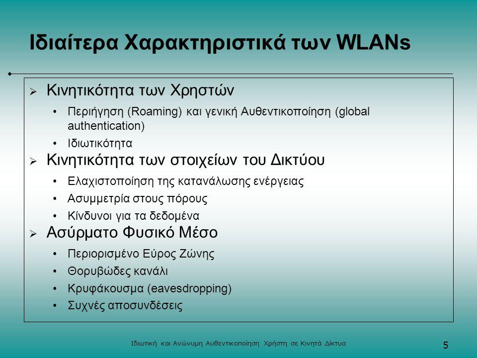 Ιδιωτική και Ανώνυμη Αυθεντικοποίηση Χρήστη σε Κινητά Δίκτυα 5 Ιδιαίτερα Χαρακτηριστικά των WLANs  Κινητικότητα των Χρηστών Περιήγηση (Roaming) και γενική Αυθεντικοποίηση (global authentication) Ιδιωτικότητα  Κινητικότητα των στοιχείων του Δικτύου Ελαχιστοποίηση της κατανάλωσης ενέργειας Ασυμμετρία στους πόρους Κίνδυνοι για τα δεδομένα  Ασύρματο Φυσικό Μέσο Περιορισμένο Εύρος Ζώνης Θορυβώδες κανάλι Κρυφάκουσμα (eavesdropping) Συχνές αποσυνδέσεις