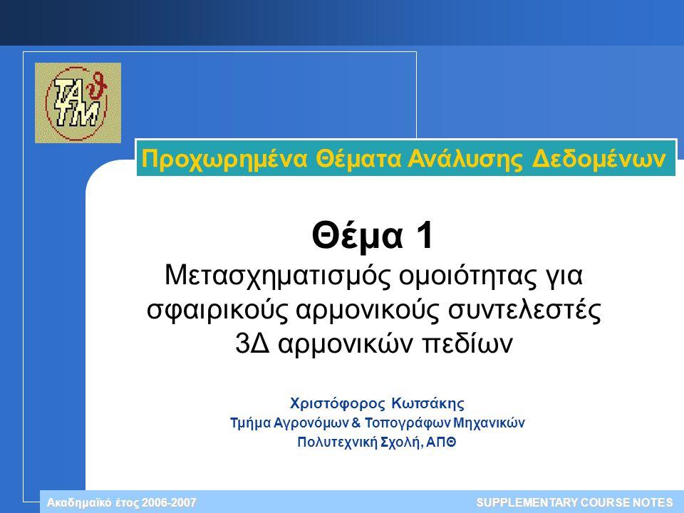 Χριστόφορος Κωτσάκης Τμήμα Αγρονόμων & Τοπογράφων Μηχανικών Πολυτεχνική Σχολή, ΑΠΘ Ακαδημαϊκό έτος 2006-2007 Προχωρημένα Θέματα Ανάλυσης Δεδομένων SUPPLEMENTARY COURSE NOTES Θέμα 1 Μετασχηματισμός ομοιότητας για σφαιρικούς αρμονικούς συντελεστές 3Δ αρμονικών πεδίων