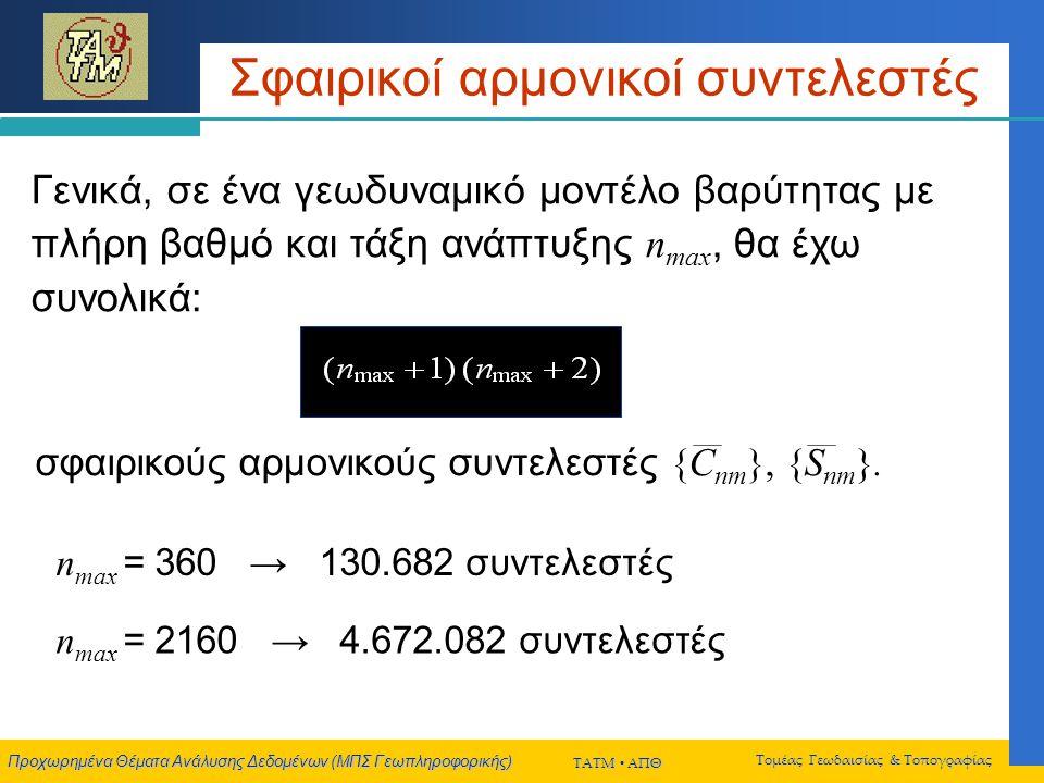 Προχωρημένα Θέματα Ανάλυσης Δεδομένων (ΜΠΣ Γεωπληροφορικής) ΤΑΤΜ  ΑΠΘ Τομέας Γεωδαισίας & Τοπογραφίας Σφαιρικοί αρμονικοί συντελεστές Γενικά, σε ένα γεωδυναμικό μοντέλο βαρύτητας με πλήρη βαθμό και τάξη ανάπτυξης n max, θα έχω συνολικά: σφαιρικούς αρμονικούς συντελεστές {C nm }, {S nm }.