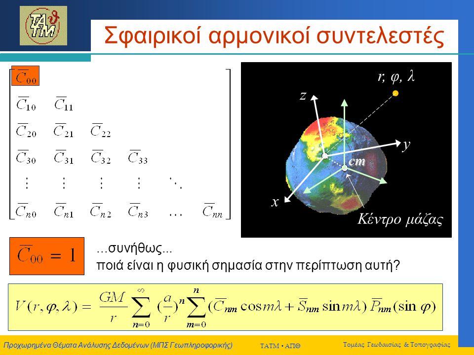 Προχωρημένα Θέματα Ανάλυσης Δεδομένων (ΜΠΣ Γεωπληροφορικής) ΤΑΤΜ  ΑΠΘ Τομέας Γεωδαισίας & Τοπογραφίας Σφαιρικοί αρμονικοί συντελεστές r, φ, λ Κέντρο μάζας x y z cm...συνήθως...