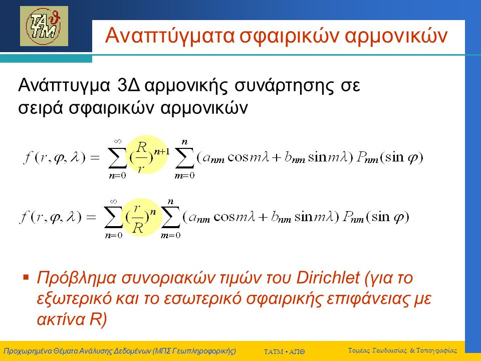 Προχωρημένα Θέματα Ανάλυσης Δεδομένων (ΜΠΣ Γεωπληροφορικής) ΤΑΤΜ  ΑΠΘ Τομέας Γεωδαισίας & Τοπογραφίας Αναπτύγματα σφαιρικών αρμονικών Ανάπτυγμα 3Δ αρμονικής συνάρτησης σε σειρά σφαιρικών αρμονικών  Πρόβλημα συνοριακών τιμών του Dirichlet (για το εξωτερικό και το εσωτερικό σφαιρικής επιφάνειας με ακτίνα R)
