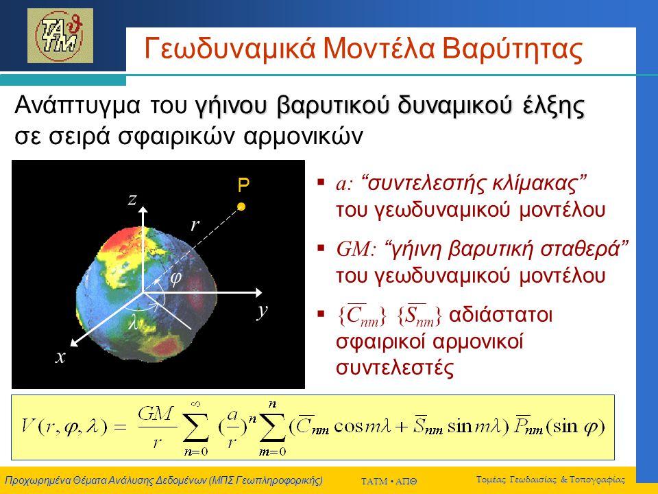 Προχωρημένα Θέματα Ανάλυσης Δεδομένων (ΜΠΣ Γεωπληροφορικής) ΤΑΤΜ  ΑΠΘ Τομέας Γεωδαισίας & Τοπογραφίας Γεωδυναμικά Μοντέλα Βαρύτητας γήινου βαρυτικού δυναμικού έλξης Ανάπτυγμα του γήινου βαρυτικού δυναμικού έλξης σε σειρά σφαιρικών αρμονικών P  a: συντελεστής κλίμακας του γεωδυναμικού μοντέλου  GM: γήινη βαρυτική σταθερά του γεωδυναμικού μοντέλου  {C nm } {S nm } αδιάστατοι σφαιρικοί αρμονικοί συντελεστές x y z λ r φ
