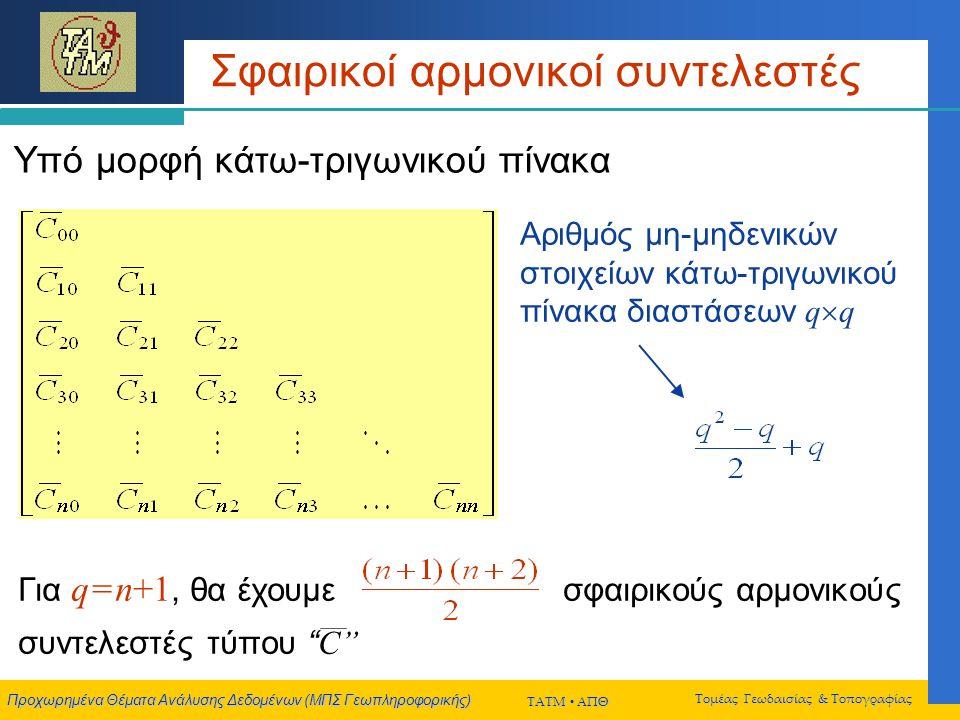 Προχωρημένα Θέματα Ανάλυσης Δεδομένων (ΜΠΣ Γεωπληροφορικής) ΤΑΤΜ  ΑΠΘ Τομέας Γεωδαισίας & Τοπογραφίας Σφαιρικοί αρμονικοί συντελεστές Αριθμός μη-μηδενικών στοιχείων κάτω-τριγωνικού πίνακα διαστάσεων q  q Υπό μορφή κάτω-τριγωνικού πίνακα Για q = n+1, θα έχουμε σφαιρικούς αρμονικούς συντελεστές τύπου S