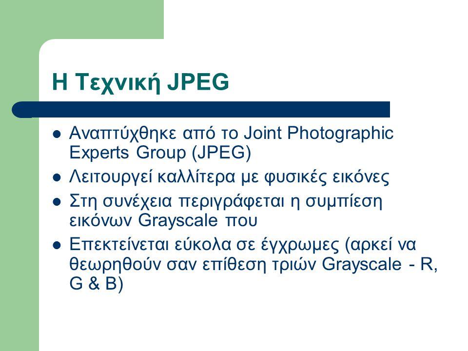 Η Τεχνική JPEG Αναπτύχθηκε από το Joint Photographic Experts Group (JPEG) Λειτουργεί καλλίτερα με φυσικές εικόνες Στη συνέχεια περιγράφεται η συμπίεση εικόνων Grayscale που Επεκτείνεται εύκολα σε έγχρωμες (αρκεί να θεωρηθούν σαν επίθεση τριών Grayscale - R, G & B)