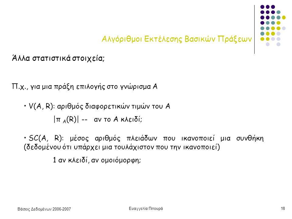 Βάσεις Δεδομένων 2006-2007 Ευαγγελία Πιτουρά18 Αλγόριθμοι Εκτέλεσης Βασικών Πράξεων Άλλα στατιστικά στοιχεία; Π.χ., για μια πράξη επιλογής στο γνώρισμα A V(A, R): αριθμός διαφορετικών τιμών του Α |π Α (R)| -- αν το Α κλειδί; SC(A, R): μέσος αριθμός πλειάδων που ικανοποιεί μια συνθήκη (δεδομένου ότι υπάρχει μια τουλάχιστον που την ικανοποιεί) 1 αν κλειδί, αν ομοιόμορφη;