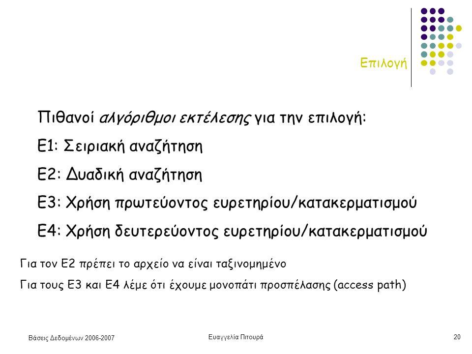 Βάσεις Δεδομένων 2006-2007 Ευαγγελία Πιτουρά20 Επιλογή Πιθανοί αλγόριθμοι εκτέλεσης για την επιλογή: Ε1: Σειριακή αναζήτηση Ε2: Δυαδική αναζήτηση Ε3: Χρήση πρωτεύοντος ευρετηρίου/κατακερματισμού Ε4: Χρήση δευτερεύοντος ευρετηρίου/κατακερματισμού Για τον Ε2 πρέπει το αρχείο να είναι ταξινομημένο Για τους Ε3 και Ε4 λέμε ότι έχουμε μονοπάτι προσπέλασης (access path)