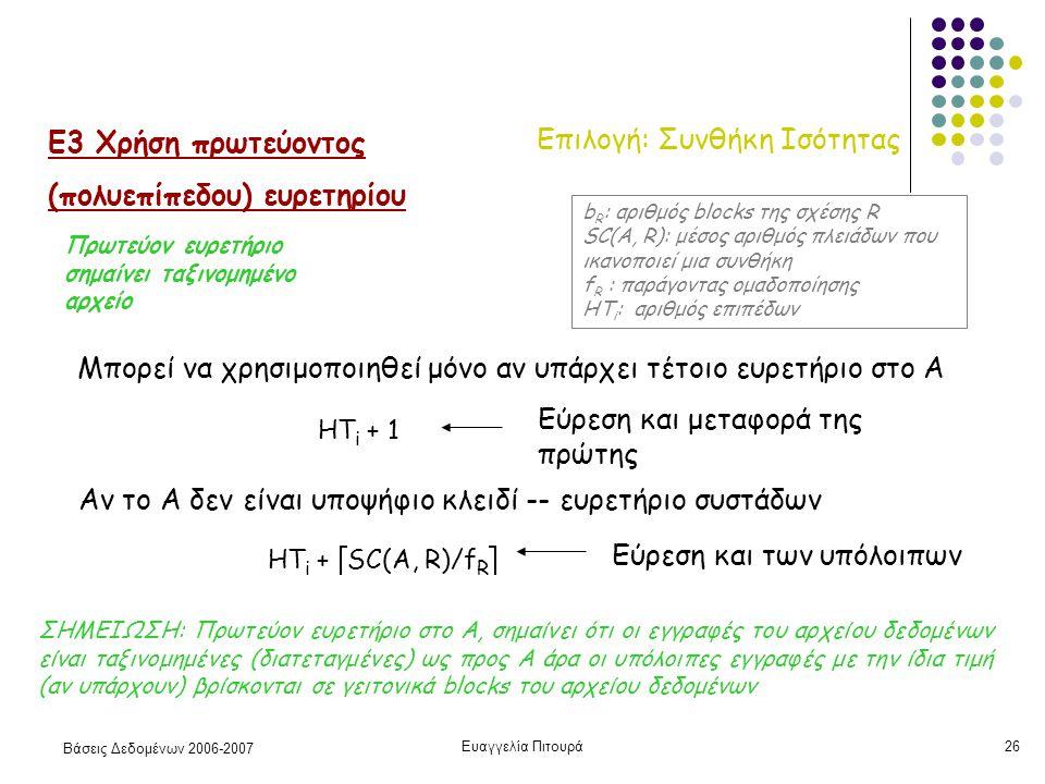Βάσεις Δεδομένων 2006-2007 Ευαγγελία Πιτουρά26 Επιλογή: Συνθήκη Ισότητας Ε3 Χρήση πρωτεύοντος (πολυεπίπεδου) ευρετηρίου Μπορεί να χρησιμοποιηθεί μόνο αν υπάρχει τέτοιο ευρετήριο στο Α HT i + 1 Εύρεση και μεταφορά της πρώτης HT i +  SC(A, R)/f R  Αν το Α δεν είναι υποψήφιο κλειδί -- ευρετήριο συστάδων b R : αριθμός blocks της σχέσης R SC(A, R): μέσος αριθμός πλειάδων που ικανοποιεί μια συνθήκη f R : παράγοντας ομαδοποίησης HT i : αριθμός επιπέδων ΣΗΜΕΙΩΣΗ: Πρωτεύον ευρετήριο στο Α, σημαίνει ότι οι εγγραφές του αρχείου δεδομένων είναι ταξινομημένες (διατεταγμένες) ως προς Α άρα οι υπόλοιπες εγγραφές με την ίδια τιμή (αν υπάρχουν) βρίσκονται σε γειτονικά blocks του αρχείου δεδομένων Εύρεση και των υπόλοιπων Πρωτεύον ευρετήριο σημαίνει ταξινομημένο αρχείο