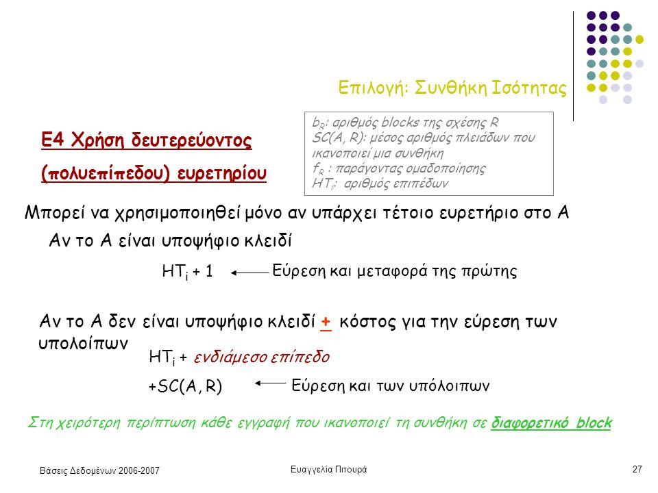 Βάσεις Δεδομένων 2006-2007 Ευαγγελία Πιτουρά27 Επιλογή: Συνθήκη Ισότητας Ε4 Χρήση δευτερεύοντος (πολυεπίπεδου) ευρετηρίου Μπορεί να χρησιμοποιηθεί μόνο αν υπάρχει τέτοιο ευρετήριο στο Α HT i + 1 HT i + ενδιάμεσο επίπεδο +SC(A, R) Αν το Α δεν είναι υποψήφιο κλειδί + κόστος για την εύρεση των υπολοίπων Αν το Α είναι υποψήφιο κλειδί Στη χειρότερη περίπτωση κάθε εγγραφή που ικανοπoιεί τη συνθήκη σε διαφορετικό block b R : αριθμός blocks της σχέσης R SC(A, R): μέσος αριθμός πλειάδων που ικανοποιεί μια συνθήκη f R : παράγοντας ομαδοποίησης HT i : αριθμός επιπέδων Εύρεση και μεταφορά της πρώτης Εύρεση και των υπόλοιπων
