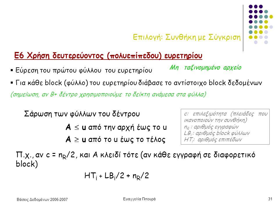Βάσεις Δεδομένων 2006-2007 Ευαγγελία Πιτουρά31 Επιλογή: Συνθήκη με Σύγκριση Ε6 Χρήση δευτερεύοντος (πολυεπίπεδου) ευρετηρίου Α  u από το u έως το τέλος Α  u από την αρχή έως το u Σάρωση των φύλλων του δέντρου Π.χ., αν c = n R /2, και Α κλειδί τότε (αν κάθε εγγραφή σε διαφορετικό block) HT i + LB i /2 + n R /2 c: επιλεξιμότητα (πλειάδες που ικανοποιούν την συνθήκη) n R : αριθμός εγγραφών LB i : αριθμός block φύλλων HT i : αριθμός επιπέδων  Εύρεση του πρώτου φύλλου του ευρετηρίου  Για κάθε block (φύλλο) του ευρετηρίου διάβασε το αντίστοιχο block δεδομένων (σημείωση, αν Β+ δέντρο χρησιμοποιούμε το δείκτη ανάμεσα στα φύλλα) Μη ταξινομημένο αρχείο
