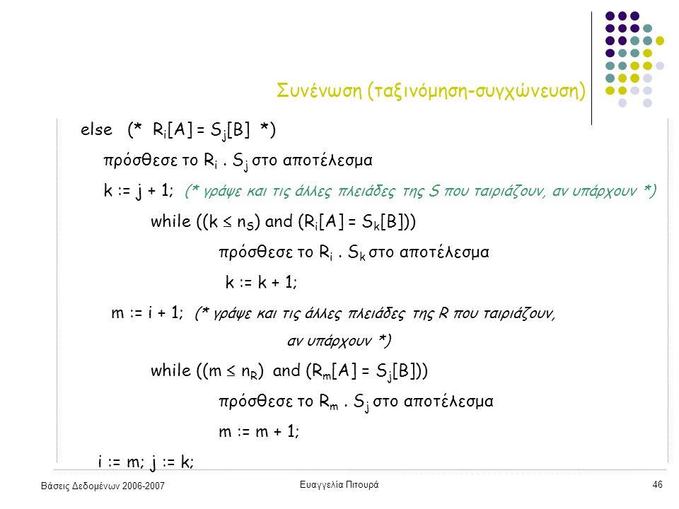 Βάσεις Δεδομένων 2006-2007 Ευαγγελία Πιτουρά46 Συνένωση (ταξινόμηση-συγχώνευση) else (* R i [A] = S j [B] *) πρόσθεσε το R i.