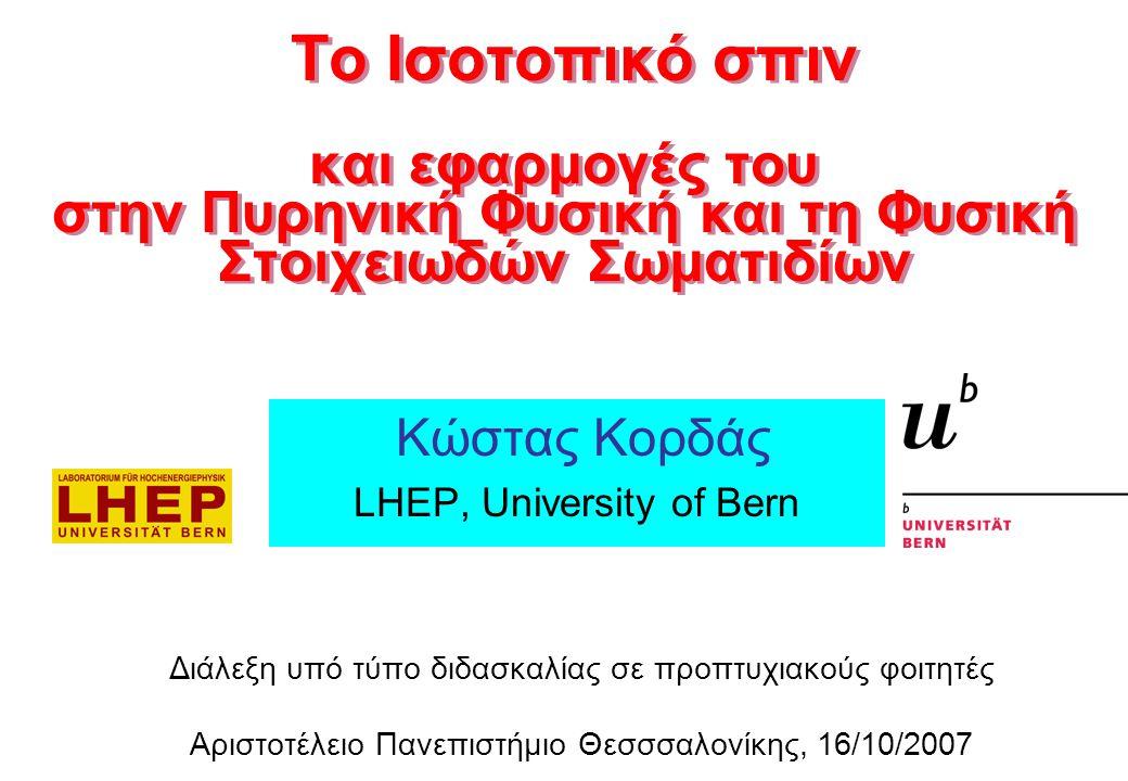 Κώστας Κορδάς LHEP, University of Bern Διάλεξη υπό τύπο διδασκαλίας σε προπτυχιακούς φοιτητές Αριστοτέλειο Πανεπιστήμιο Θεσσσαλονίκης, 16/10/2007 Το Ισοτοπικό σπιν και εφαρμογές του στην Πυρηνική Φυσική και τη Φυσική Στοιχειωδών Σωματιδίων