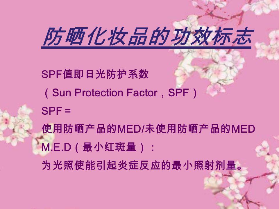 防晒化妆品的功效标志 SPF 值即日光防护系数 ( Sun Protection Factor , SPF ) SPF = 使用防晒产品的 MED/ 未使用防晒产品的 MED M.E.D (最小红斑量): 为光照使能引起炎症反应的最小照射剂量。