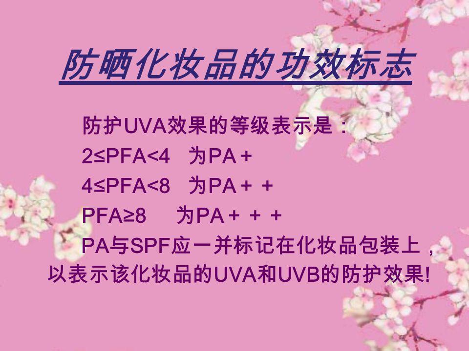 防晒化妆品的功效标志 防护 UVA 效果的等级表示是: 2≤PFA<4 为 PA + 4≤PFA<8 为 PA ++ PFA≥8 为 PA +++ PA 与 SPF 应一并标记在化妆品包装上, 以表示该化妆品的 UVA 和 UVB 的防护效果 !