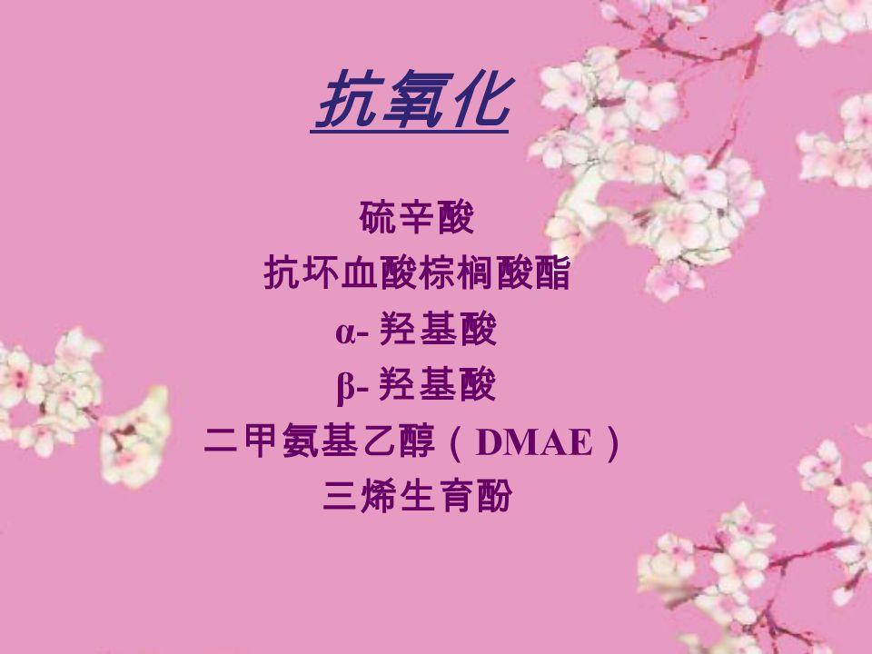 抗氧化 硫辛酸 抗坏血酸棕榈酸酯 α- 羟基酸 β- 羟基酸 二甲氨基乙醇( DMAE ) 三烯生育酚