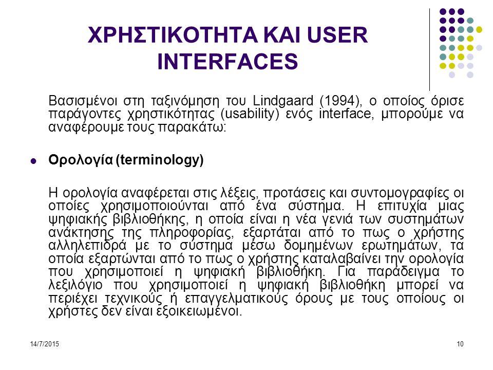 14/7/201510 ΧΡΗΣΤΙΚΟΤΗΤΑ ΚΑΙ USER INTERFACES Βασισμένοι στη ταξινόμηση του Lindgaard (1994), ο οποίος όρισε παράγοντες χρηστικότητας (usability) ενός interface, μπορούμε να αναφέρουμε τους παρακάτω: Ορολογία (terminology) Η ορολογία αναφέρεται στις λέξεις, προτάσεις και συντομογραφίες οι οποίες χρησιμοποιούνται από ένα σύστημα.