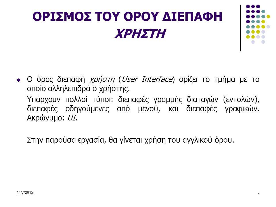 14/7/20153 ΟΡΙΣΜΟΣ ΤΟΥ ΟΡΟΥ ΔΙΕΠΑΦΗ ΧΡΗΣΤΗ Ο όρος διεπαφή χρήστη (User Interface) ορίζει το τμήμα με το οποίο αλληλεπιδρά ο χρήστης.