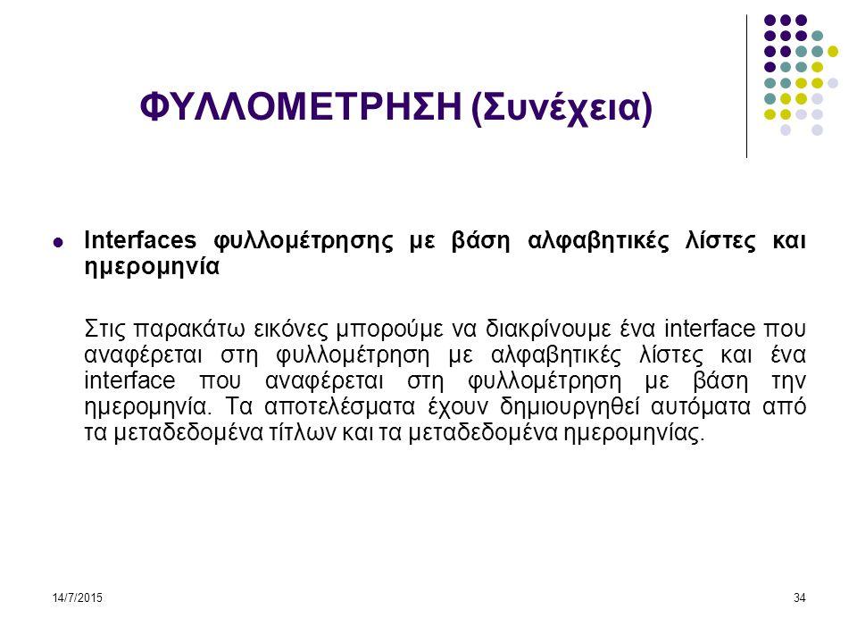 14/7/201534 ΦΥΛΛΟΜΕΤΡΗΣΗ (Συνέχεια) Interfaces φυλλομέτρησης με βάση αλφαβητικές λίστες και ημερομηνία Στις παρακάτω εικόνες μπορούμε να διακρίνουμε ένα interface που αναφέρεται στη φυλλομέτρηση με αλφαβητικές λίστες και ένα interface που αναφέρεται στη φυλλομέτρηση με βάση την ημερομηνία.