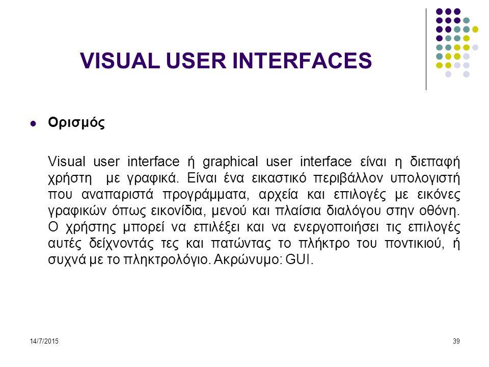 14/7/201539 VISUAL USER INTERFACES Ορισμός Visual user interface ή graphical user interface είναι η διεπαφή χρήστη με γραφικά.