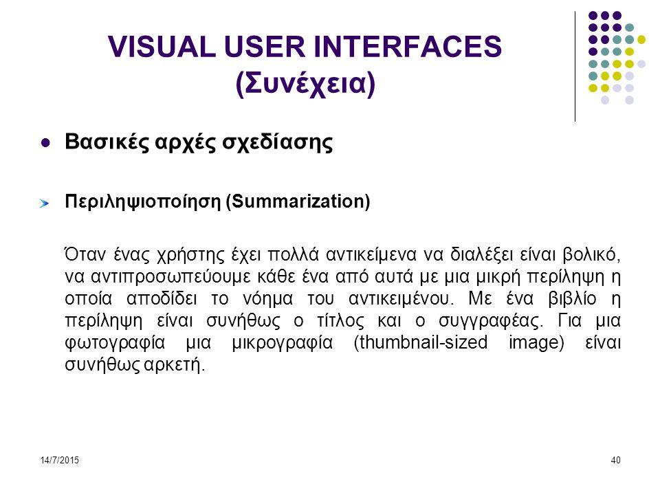 14/7/201540 VISUAL USER INTERFACES (Συνέχεια) Βασικές αρχές σχεδίασης Περιληψιοποίηση (Summarization) Όταν ένας χρήστης έχει πολλά αντικείμενα να διαλέξει είναι βολικό, να αντιπροσωπεύουμε κάθε ένα από αυτά με μια μικρή περίληψη η οποία αποδίδει το νόημα του αντικειμένου.