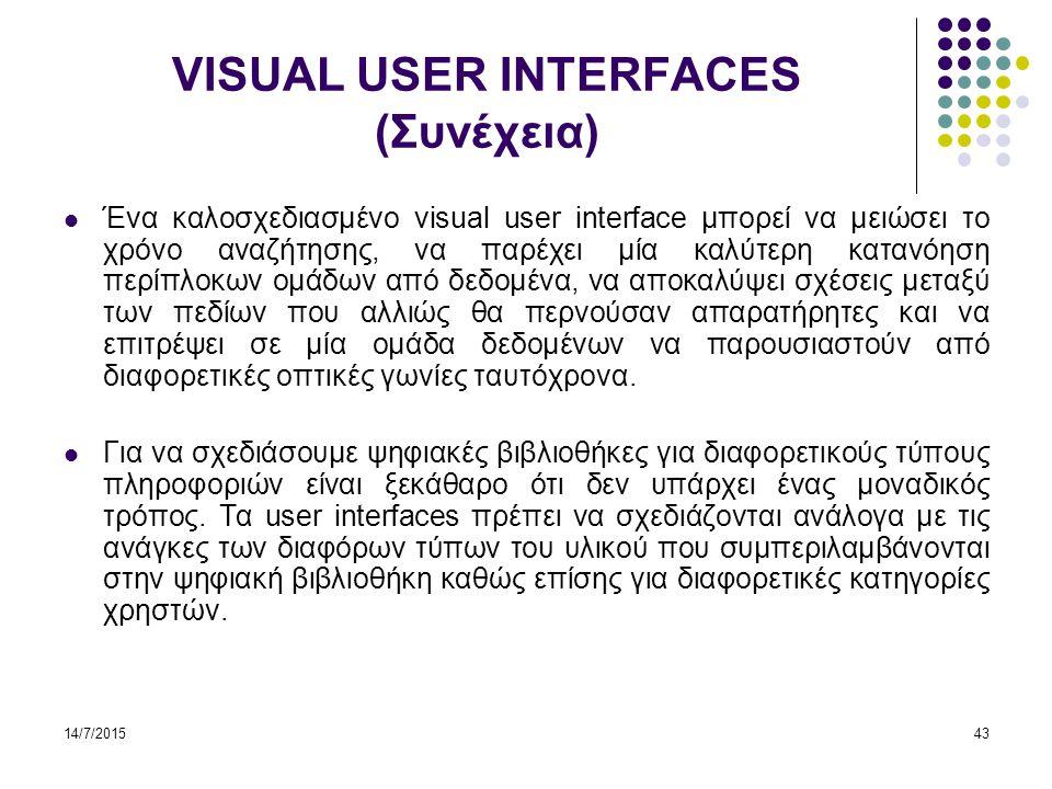 14/7/201543 VISUAL USER INTERFACES (Συνέχεια) Ένα καλοσχεδιασμένο visual user interface μπορεί να μειώσει το χρόνο αναζήτησης, να παρέχει μία καλύτερη κατανόηση περίπλοκων ομάδων από δεδομένα, να αποκαλύψει σχέσεις μεταξύ των πεδίων που αλλιώς θα περνούσαν απαρατήρητες και να επιτρέψει σε μία ομάδα δεδομένων να παρουσιαστούν από διαφορετικές οπτικές γωνίες ταυτόχρονα.