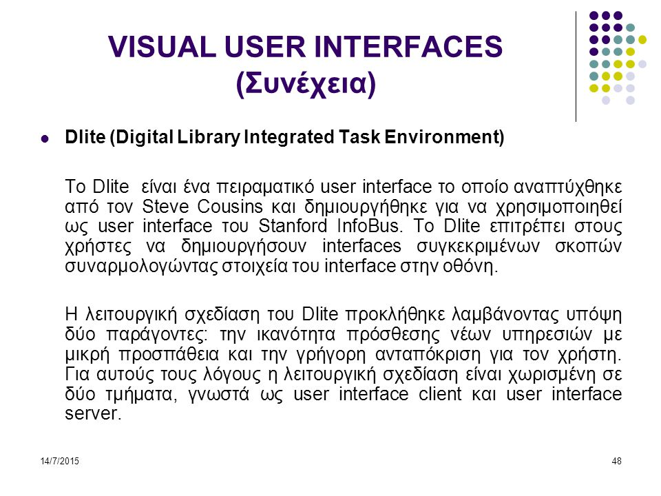 14/7/201548 VISUAL USER INTERFACES (Συνέχεια) Dlite (Digital Library Integrated Task Environment) Το Dlite είναι ένα πειραματικό user interface το οποίο αναπτύχθηκε από τον Steve Cousins και δημιουργήθηκε για να χρησιμοποιηθεί ως user interface του Stanford InfoBus.