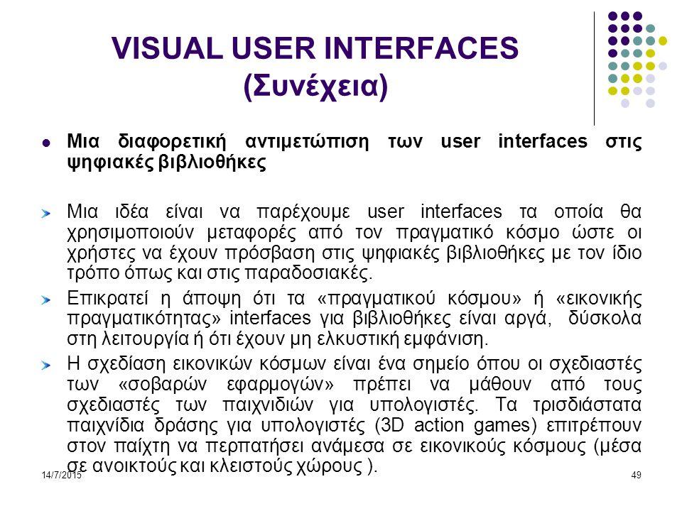 14/7/201549 VISUAL USER INTERFACES (Συνέχεια) Μια διαφορετική αντιμετώπιση των user interfaces στις ψηφιακές βιβλιοθήκες Μια ιδέα είναι να παρέχουμε user interfaces τα οποία θα χρησιμοποιούν μεταφορές από τον πραγματικό κόσμο ώστε οι χρήστες να έχουν πρόσβαση στις ψηφιακές βιβλιοθήκες με τον ίδιο τρόπο όπως και στις παραδοσιακές.