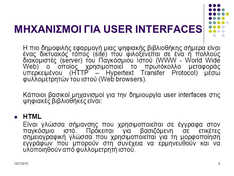 14/7/20156 ΜΗΧΑΝΙΣΜΟΙ ΓΙΑ USER INTERFACES Η πιο δημοφιλής εφαρμογή μιας ψηφιακής βιβλιοθήκης σήμερα είναι ένας δικτυακός τόπος (site) που φιλοξενείται σε ένα ή πολλούς διακομιστές (server) του Παγκόσμιου Ιστού (WWW - World Wide Web) ο οποίος χρησιμοποιεί το πρωτόκολλο μεταφοράς υπερκειμένου (HTTP – Hypertext Transfer Protocol) μέσω φυλλομετρητών του ιστού (Web browsers).