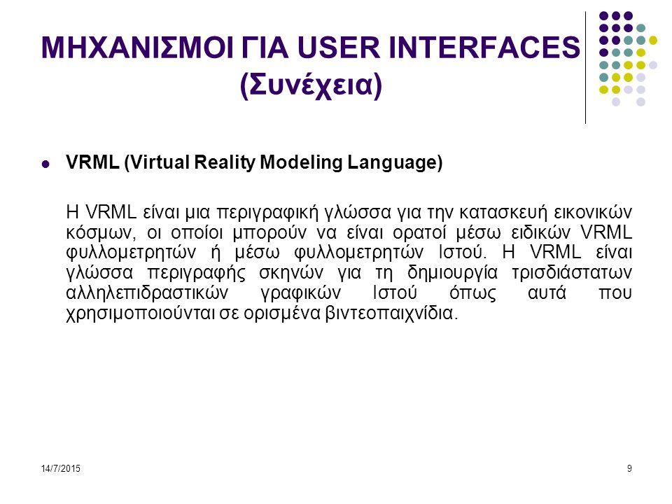 14/7/20159 ΜΗΧΑΝΙΣΜΟΙ ΓΙΑ USER INTERFACES (Συνέχεια) VRML (Virtual Reality Modeling Language) H VRML είναι μια περιγραφική γλώσσα για την κατασκευή εικονικών κόσμων, οι οποίοι μπορούν να είναι ορατοί μέσω ειδικών VRML φυλλομετρητών ή μέσω φυλλομετρητών Ιστού.