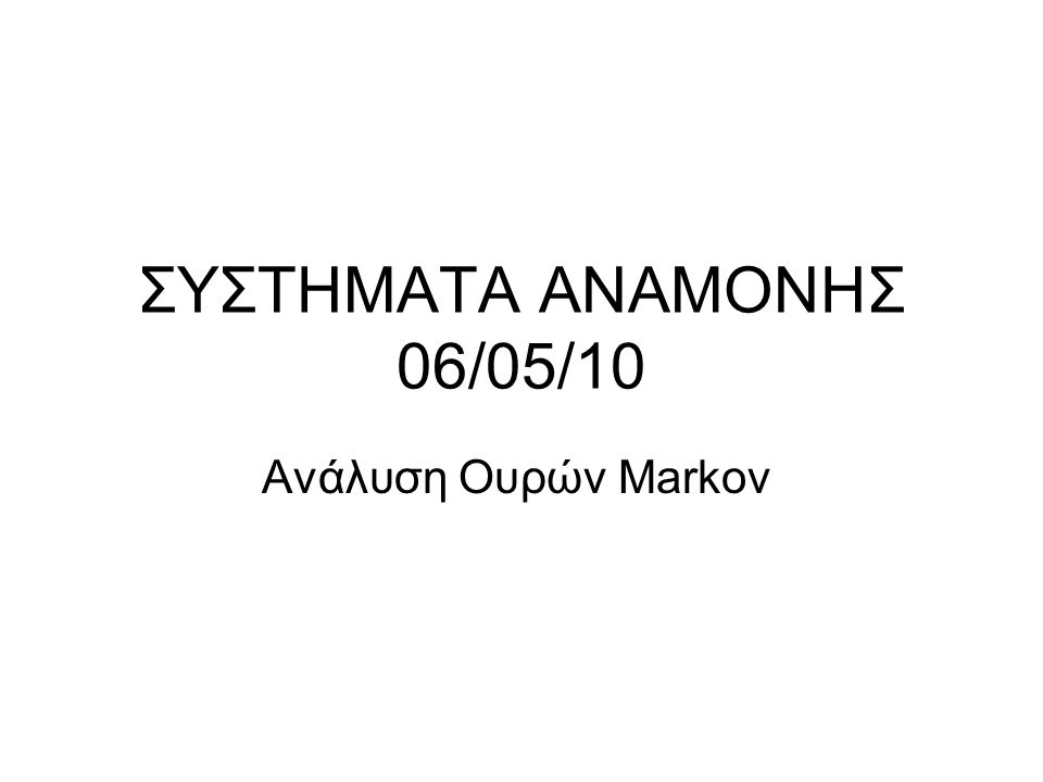 ΣΥΣΤΗΜΑΤΑ ΑΝΑΜΟΝΗΣ 06/05/10 Ανάλυση Ουρών Markov