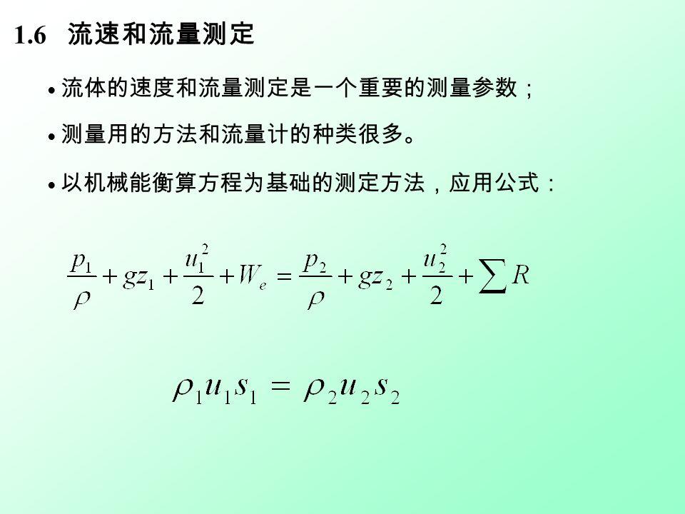 ● 以机械能衡算方程为基础的测定方法,应用公式: 1.6 流速和流量测定 ● 流体的速度和流量测定是一个重要的测量参数; ● 测量用的方法和流量计的种类很多。