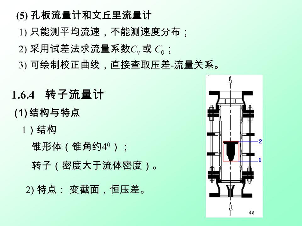 (5) 孔板流量计和文丘里流量计 1) 只能测平均流速,不能测速度分布; 2) 采用试差法求流量系数 C v 或 C 0 ; 3) 可绘制校正曲线,直接查取压差 - 流量关系。 1.6.4 转子流量计 (1) 结构与特点 1 )结构 锥形体(锥角约 4 0 ); 转子(密度大于流体密度)。 2) 特点: 变截面,恒压差。