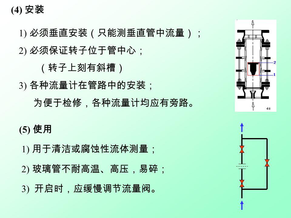 (5) 使用 1) 用于清洁或腐蚀性流体测量; 2) 玻璃管不耐高温、高压,易碎; 3) 开启时,应缓慢调节流量阀。 1) 必须垂直安装(只能测垂直管中流量); 2) 必须保证转子位于管中心; (转子上刻有斜槽) 3) 各种流量计在管路中的安装; 为便于检修,各种流量计均应有旁路。 (4) 安装