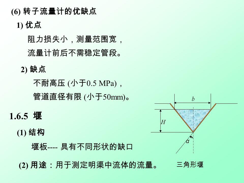 1) 优点 阻力损失小,测量范围宽, 流量计前后不需稳定管段。 (6) 转子流量计的优缺点 2) 缺点 不耐高压 ( 小于 0.5 MPa) , 管道直径有限 ( 小于 50mm) 。 1.6.5 堰 (1) 结构 堰板 ---- 具有不同形状的缺口 b H α 三角形堰 (2) 用途:用于测定明渠中流体的流量。